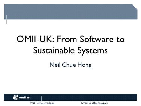 Web:    OMII-UK: From Software to Sustainable Systems Neil Chue Hong.