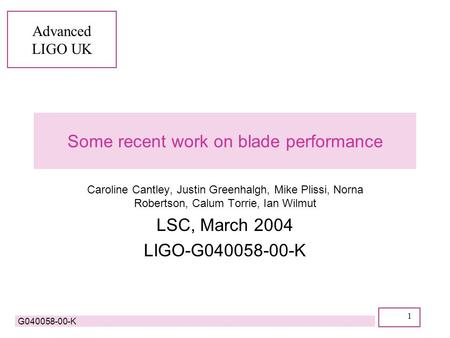Advanced LIGO UK G040058-00-K 1 Some recent work on blade performance Caroline Cantley, Justin Greenhalgh, Mike Plissi, Norna Robertson, Calum Torrie,