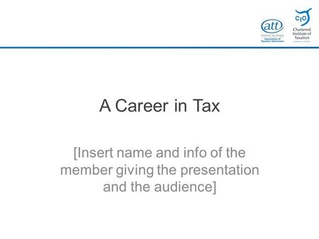 A Career in Tax [Insert name and info of the member giving the presentation and the audience]