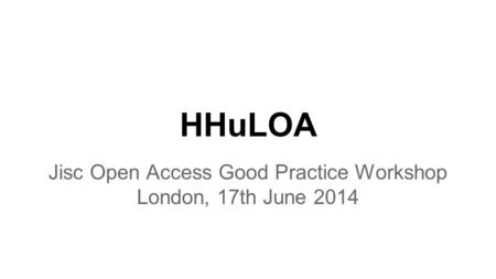 HHuLOA Jisc Open Access Good Practice Workshop London, 17th June 2014.