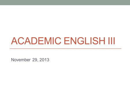ACADEMIC ENGLISH III November 29, 2013. Today Continue Problem-Solution writing  organizing  evaluating solutions.