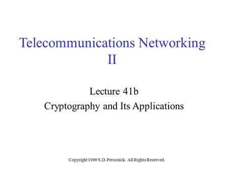 Copyright 1999 S.D. Personick. All Rights Reserved. Telecommunications Networking II Lecture 41b Cryptography and Its Applications.