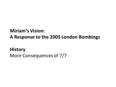Miriam's Vision: A Response to the 2005 London Bombings History More Consequences of 7/7.