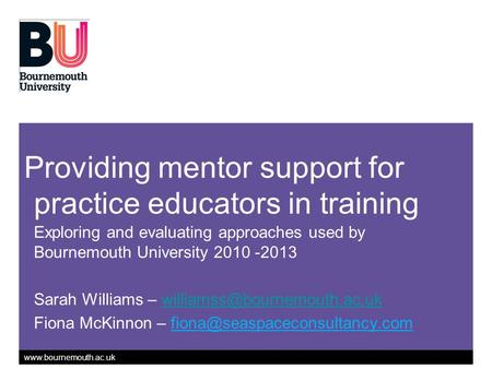 Www.bournemouth.ac.uk Providing mentor support for practice educators in training Exploring and evaluating approaches used by Bournemouth University 2010.