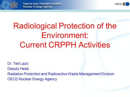Radiological Protection of the Environment: Current CRPPH Activities Dr. Ted Lazo Deputy Head Radiation Protection and Radioactive Waste Management Division.