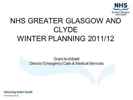 NHS GREATER GLASGOW AND CLYDE WINTER PLANNING 2011/12 Grant Archibald Director Emergency Care & Medical Services.