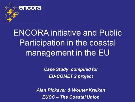 ENCORA initiative and Public Participation in the coastal management in the EU Case Study compiled for EU-COMET 2 project Alan Pickaver & Wouter Kreiken.
