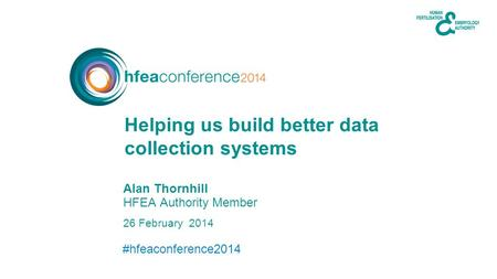 #hfeaconference2014 26 February 2014 Alan Thornhill HFEA Authority Member Helping us build better data collection systems.
