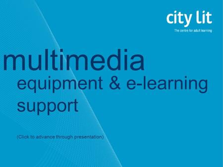 Equipment & e-learning support (Click to advance through presentation) multimedia.
