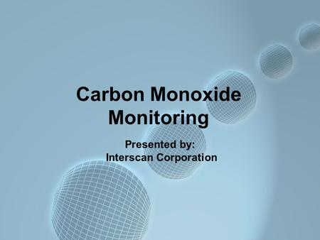 Carbon Monoxide Monitoring Presented by: Interscan Corporation.
