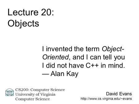 David Evans  CS200: Computer Science University of Virginia Computer Science Lecture 20: Objects I invented the term Object-