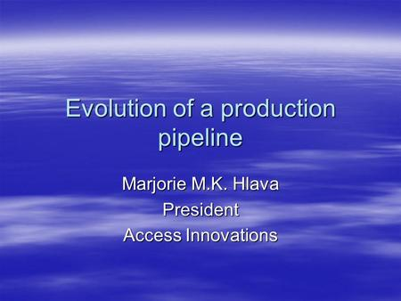 Evolution of a production pipeline Marjorie M.K. Hlava President Access Innovations.