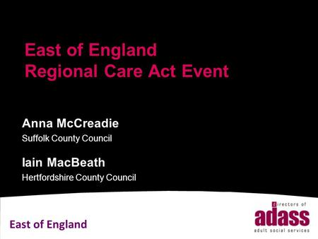 East of England East of England Regional Care Act Event Anna McCreadie Suffolk County Council Iain MacBeath Hertfordshire County Council.
