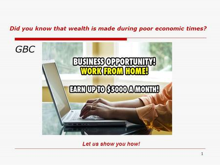 1 GBC Let us show you how! Did you know that wealth is made during poor economic times?