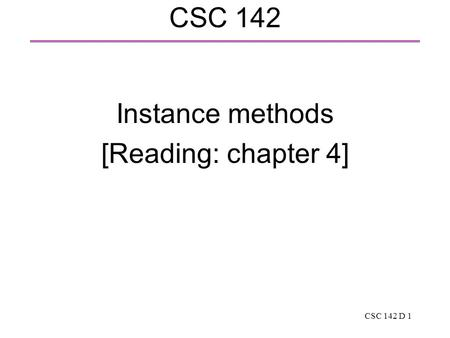 CSC 142 D 1 CSC 142 Instance methods [Reading: chapter 4]