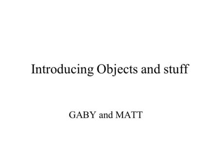 "Introducing Objects and stuff GABY and MATT Definition: Object: ""a class that is the root of the hierarchy tree for all classes in JAVA."" –An object."