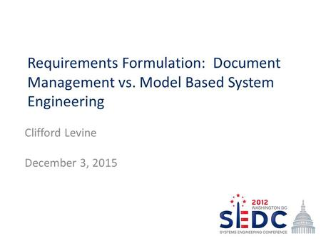 Requirements Formulation: Document Management vs. Model Based System Engineering Clifford Levine December 3, 2015.