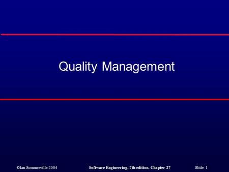 ©Ian Sommerville 2004Software Engineering, 7th edition. Chapter 27 Slide 1 Quality Management.