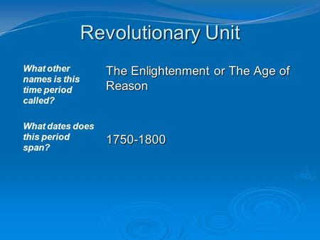 Revolutionary Unit What other names is this time period called? What dates does this period span? The Enlightenment or The Age of Reason 1750-1800.