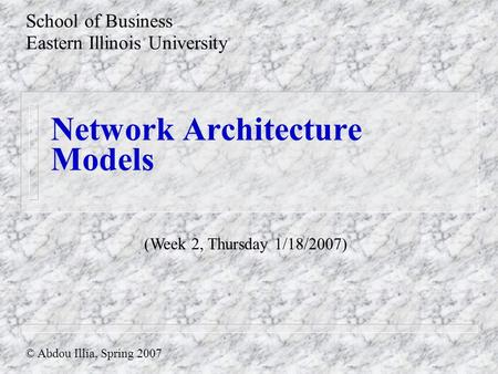 Network Architecture Models School of Business Eastern Illinois University © Abdou Illia, Spring 2007 (Week 2, Thursday 1/18/2007)