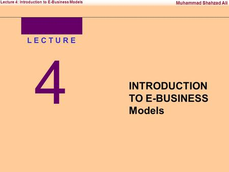 Office Management Tool-IIInstitute of Management Sciences Muhammad Shahzad Ali Lecture 4: Introduction to E-Business Models L E C T U R E 4 INTRODUCTION.