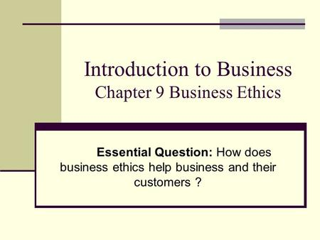 Introduction to Business Chapter 9 Business Ethics Essential Question: How does business ethics help business and their customers ?