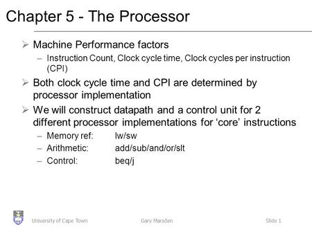 Gary MarsdenSlide 1University of Cape Town Chapter 5 - The Processor  Machine Performance factors –Instruction Count, Clock cycle time, Clock cycles per.
