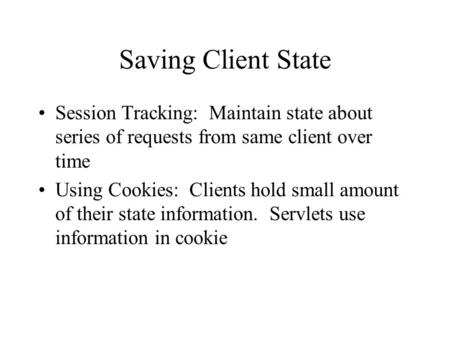 Saving Client State Session Tracking: Maintain state about series of requests from same client over time Using Cookies: Clients hold small amount of their.