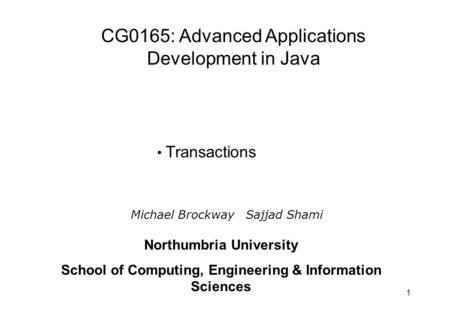 1 Transactions Michael Brockway Sajjad Shami CG0165: Advanced Applications Development in Java Northumbria University School of Computing, Engineering.
