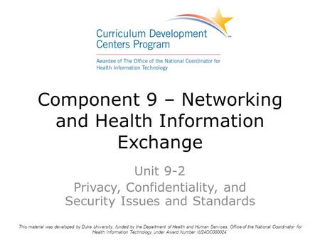 Component 9 – Networking and Health Information Exchange Unit 9-2 Privacy, Confidentiality, and Security Issues and Standards This material was developed.