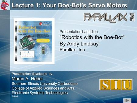 1 Lecture 1: Your Boe-Bot's Servo Motors Presentation based on: Robotics with the Boe-Bot By Andy Lindsay Parallax, Inc Presentation developed by: Martin.