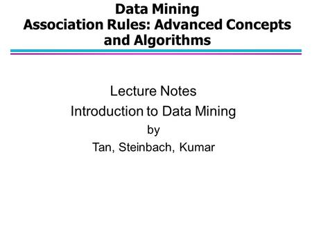 Data Mining Association Rules: Advanced Concepts and Algorithms Lecture Notes Introduction to Data Mining by Tan, Steinbach, Kumar.