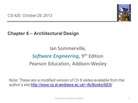 Chapter 6 – Architectural Design 1Chapter 6 Architectural design CS 425 October 29, 2013 Ian Sommerville, Software Engineering, 9 th Edition Pearson Education,