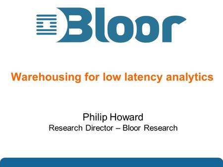 …optimise your IT investments Warehousing for low latency analytics Philip Howard Research Director – Bloor Research.