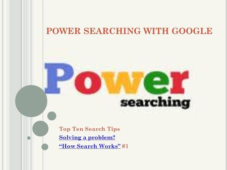 "POWER SEARCHING WITH GOOGLE Top Ten Search Tips Solving a problem? ""How Search Works""""How Search Works"" #1."