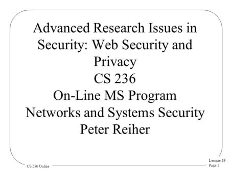 Lecture 19 Page 1 CS 236 Online Advanced Research Issues in Security: Web Security and Privacy CS 236 On-Line MS Program Networks and Systems Security.