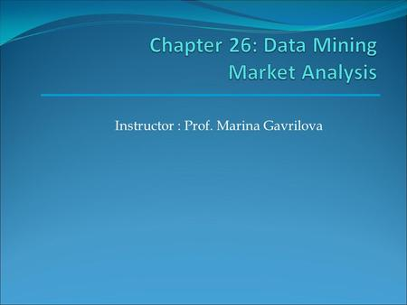 Instructor : Prof. Marina Gavrilova. Goal Goal of this presentation is to discuss in detail how data mining methods are used in market analysis.