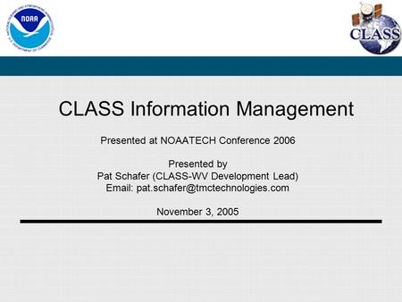 CLASS Information Management Presented at NOAATECH Conference 2006 Presented by Pat Schafer (CLASS-WV Development Lead)