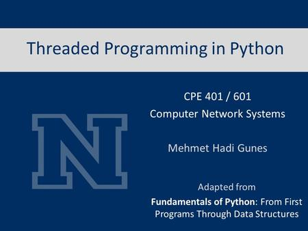 Threaded Programming in Python Adapted from Fundamentals of Python: From First Programs Through Data Structures CPE 401 / 601 Computer Network Systems.