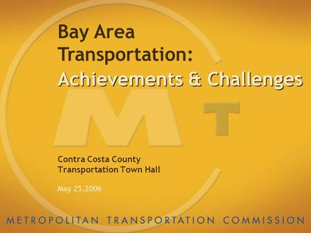 Achievements & Challenges Contra Costa County Transportation Town Hall May 25,2006 Bay Area Transportation:
