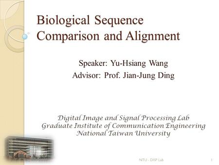 Biological Sequence Comparison and Alignment Speaker: Yu-Hsiang Wang Advisor: Prof. Jian-Jung Ding Digital Image and Signal Processing Lab Graduate Institute.
