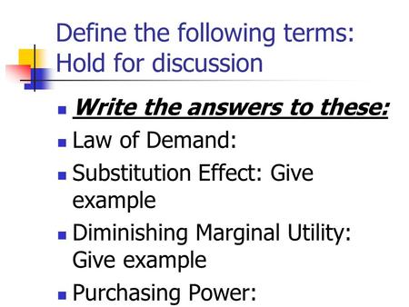 Define the following terms: Hold for discussion Write the answers to these: Law of Demand: Substitution Effect: Give example Diminishing Marginal Utility: