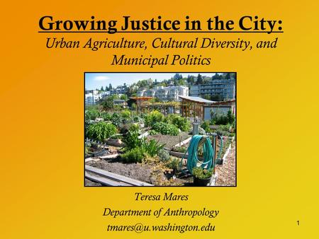 1 Growing Justice in the City: Urban Agriculture, Cultural Diversity, and Municipal Politics Teresa Mares Department of Anthropology