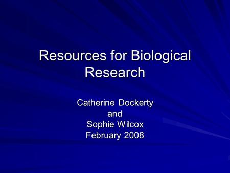 Resources for Biological Research Catherine Dockerty and Sophie Wilcox February 2008.