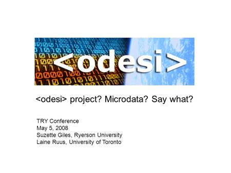 Project? Microdata? Say what? TRY Conference May 5, 2008 Suzette Giles, Ryerson University Laine Ruus, University of Toronto.