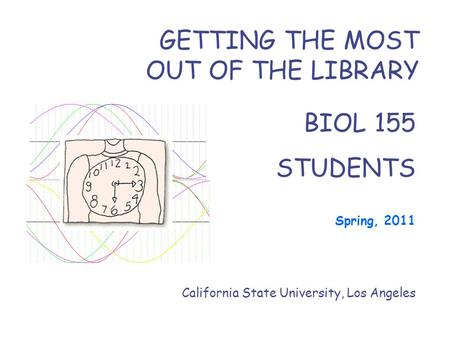 BIOL 155 STUDENTS Spring, 2011 California State University, Los Angeles GETTING THE MOST OUT OF THE LIBRARY.