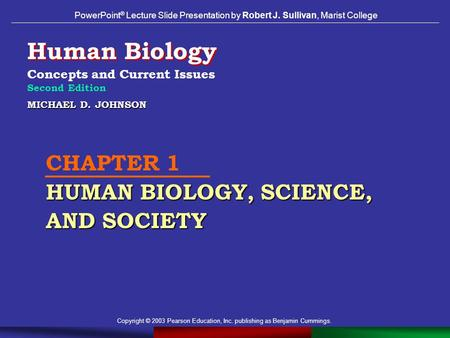 Copyright © 2003 Pearson Education, Inc. publishing as Benjamin Cummings. MICHAEL D. JOHNSON HUMAN BIOLOGY, SCIENCE, AND SOCIETY CHAPTER 1 HUMAN BIOLOGY,
