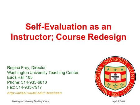April 8, 2004Washington University Teaching Center Self-Evaluation as an Instructor; Course Redesign Regina Frey, Director Washington University Teaching.