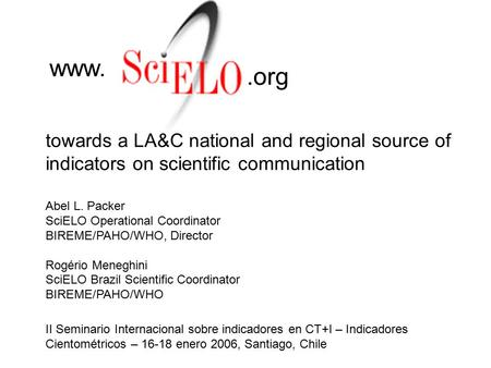 Towards a LA&C national and regional source of indicators on scientific communication www..org Abel L. Packer SciELO Operational Coordinator BIREME/PAHO/WHO,