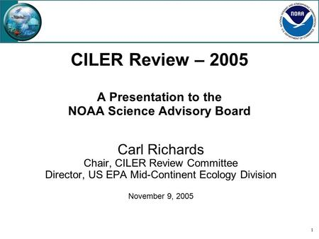 1 CILER Review – 2005 A Presentation to the NOAA Science Advisory Board Carl Richards Chair, CILER Review Committee Director, US EPA Mid-Continent Ecology.